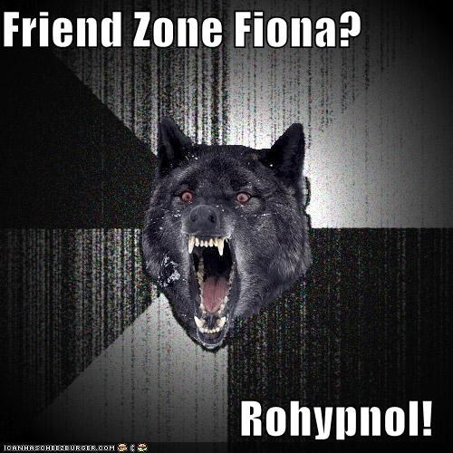 Friend Zone Fiona?  Rohypnol!