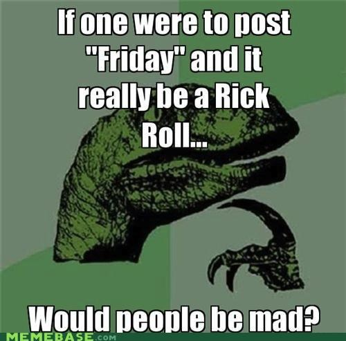 FRIDAY,mad,philosoraptor,post,rick roll,sistah day,videos