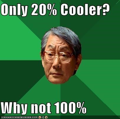 Only 20% Cooler?  Why not 100%