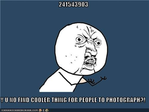 241543903 Y U NO FIND COOLER THING FOR PEOPLE TO PHOTOGRAPH?!