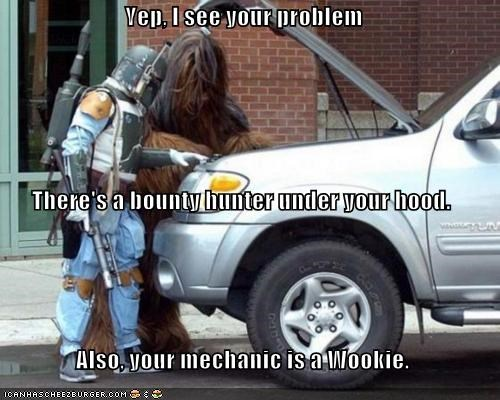 Yep, I see your problem There's a bounty hunter under your hood. Also, your mechanic is a Wookie.