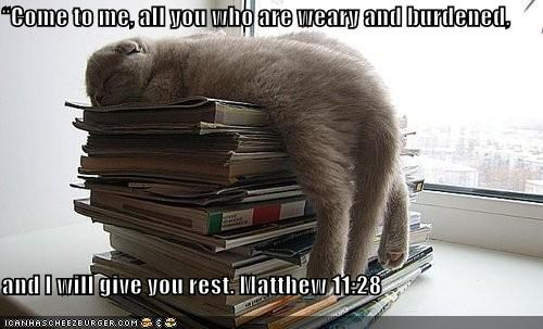 """Come to me, all you who are weary and burdened,   and I will give you rest. Matthew 11:28"