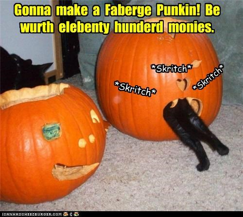 Gonna  make  a  Faberge  Punkin!  Be wurth  elebenty  hunderd  monies.