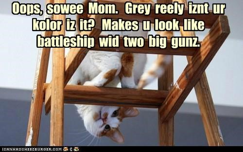 Oops,  sowee  Mom.   Grey  reely  iznt  ur  kolor  iz  it?   Makes  u  look  like  battleship  wid  two  big  gunz.