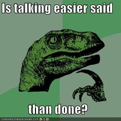 easier said,idioms,philosoraptor,talking,than done,words
