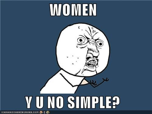 WOMEN  Y U NO SIMPLE?