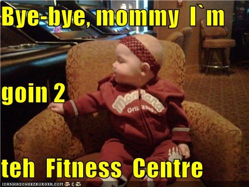 Bye-bye, mommy  I`m goin 2 teh  Fitness  Centre