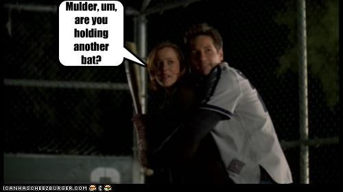 Mulder, um, are you holding another bat?