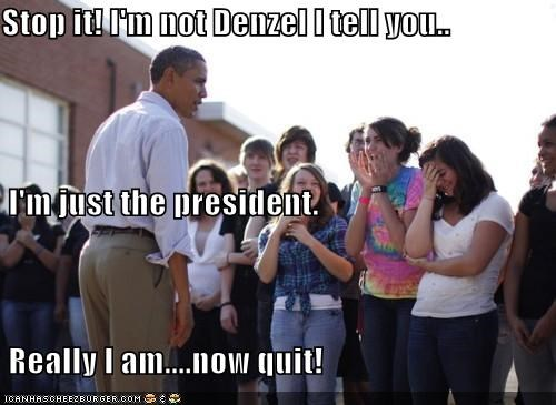 Stop it! I'm not Denzel I tell you..  I'm just the president.  Really I am....now quit!