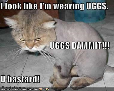 I look like I'm wearing UGGS. UGGS DAMMIT!!! U bastard!