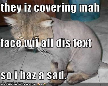 they iz covering mah  face wif all dis text so i haz a sad.