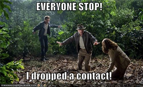 EVERYONE STOP!  I dropped a contact!
