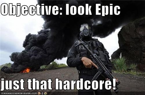 Objective: look Epic  just that hardcore!