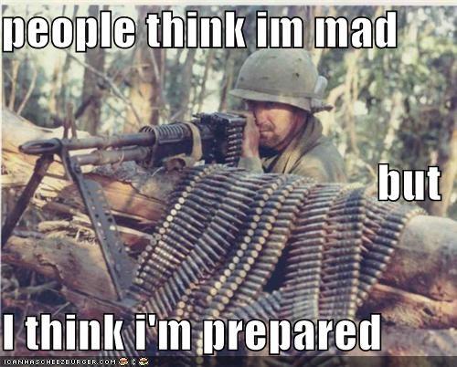 people think im mad but I think i'm prepared