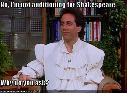 No, I'm not auditioning for Shakespeare.   Why do you ask?