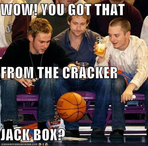 WOW! YOU GOT THAT FROM THE CRACKER JACK BOX?