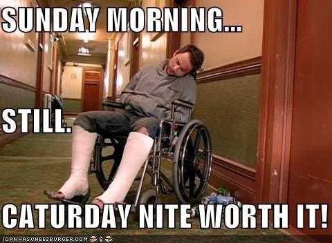 SUNDAY MORNING... STILL. CATURDAY NITE WORTH IT!