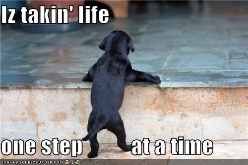 Iz takin' life  one step           at a time