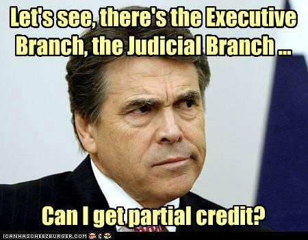 Let's see, there's the Executive Branch, the Judicial Branch ...Can I get partial credit?