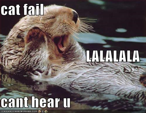 cat fail LALALALA cant hear u