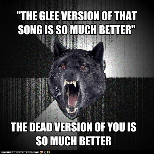 Insanity Wolf hates Glee. And you.