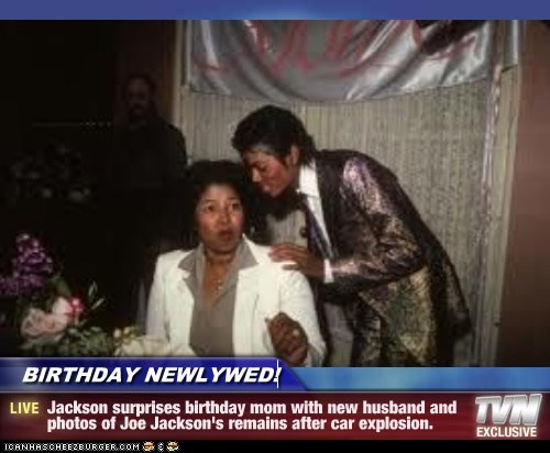 BIRTHDAY NEWLYWED! - Jackson surprises birthday mom with new husband and photos of Joe Jackson's remains after car explosion.