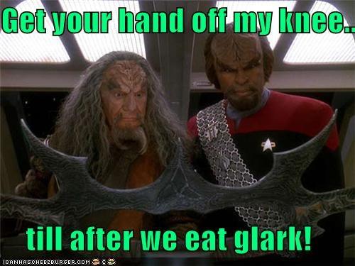 Get your hand off my knee...      till after we eat glark!