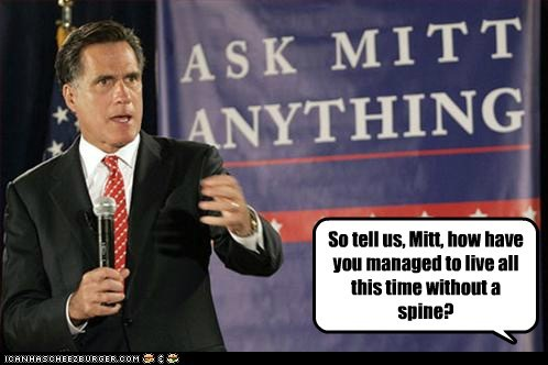 So tell us, Mitt, how have you managed to live all this time without a spine?