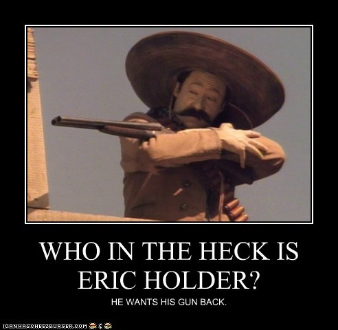 WHO IN THE HECK IS ERIC HOLDER?