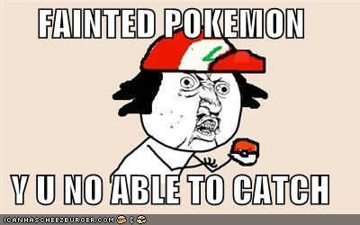 FAINTED POKEMON  Y U NO ABLE TO CATCH