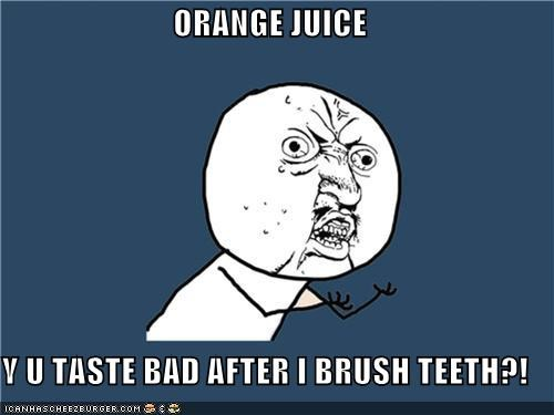 ORANGE JUICE  Y U TASTE BAD AFTER I BRUSH TEETH?!