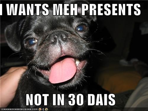 I WANTS MEH PRESENTS  NOT IN 30 DAIS