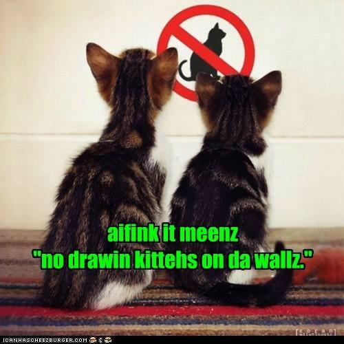 """aifink it meenz  """"no drawin kittehs on da wallz."""""""