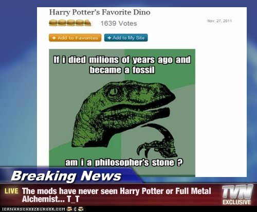 Breaking News - The mods have never seen Harry Potter or Full Metal Alchemist... T_T