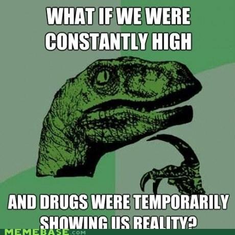 addiction,drugs,high,philosoraptor,reality,whoa