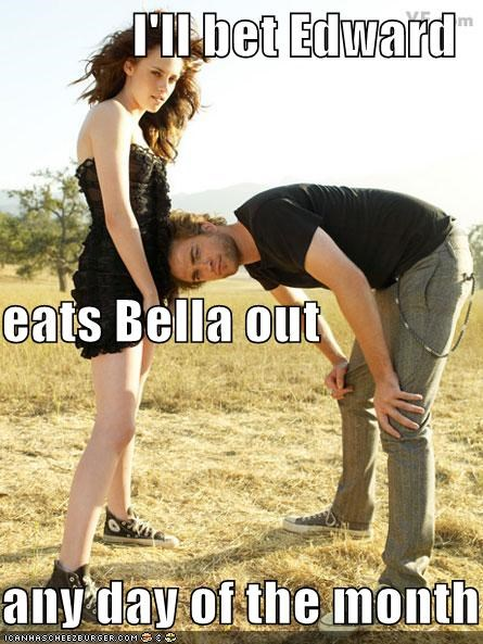 I'll bet Edward eats Bella out  any day of the month