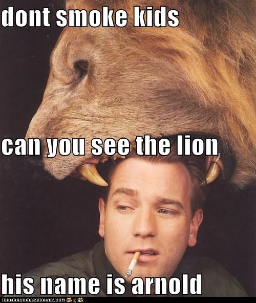 dont smoke kids can you see the lion his name is arnold