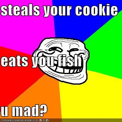 steals your cookie eats you fish u mad?