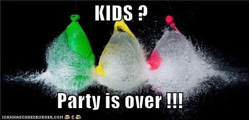 KIDS ?  Party is over !!!