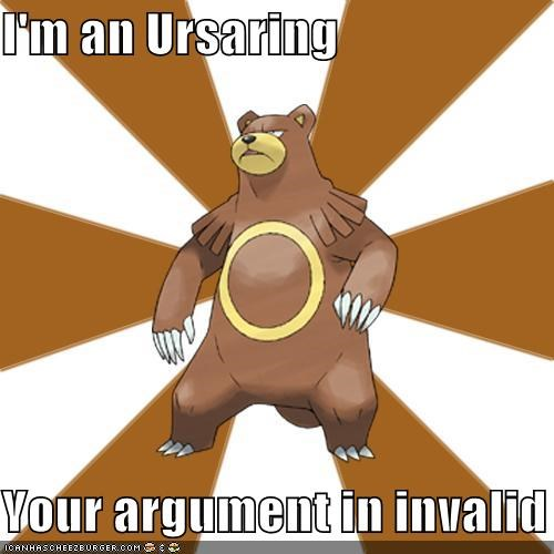 I'm an Ursaring  Your argument in invalid