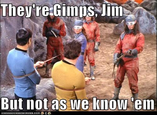 They're Gimps, Jim  But not as we know 'em