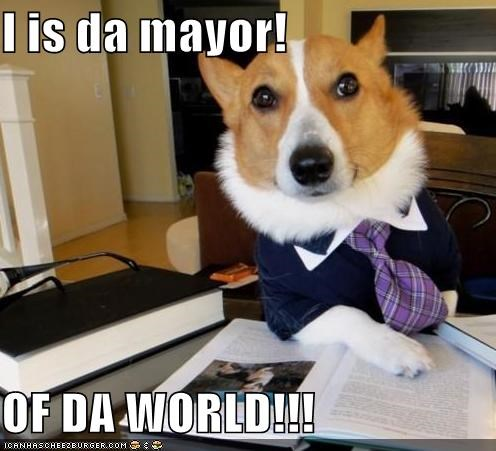 I is da mayor!  OF DA WORLD!!!