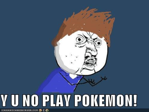 Y U NO PLAY POKEMON!