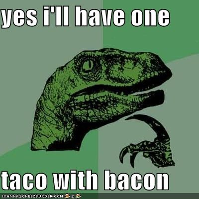 yes i'll have one  taco with bacon