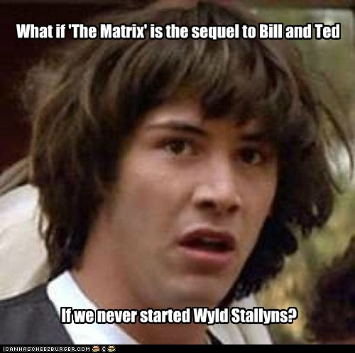 What if 'The Matrix' is the sequel to Bill and Ted