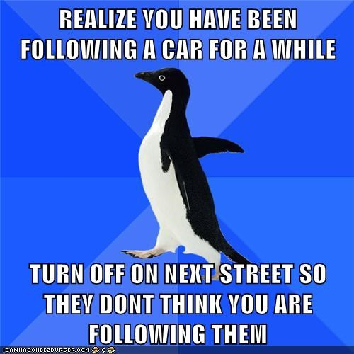 REALIZE YOU HAVE BEEN FOLLOWING A CAR FOR A WHILE  TURN OFF ON NEXT STREET SO THEY DONT THINK YOU ARE FOLLOWING THEM