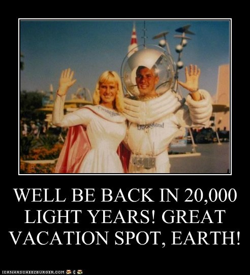 WELL BE BACK IN 20,000 LIGHT YEARS! GREAT VACATION SPOT, EARTH!