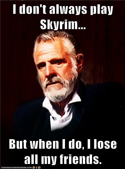 I don't always play Skyrim...  But when I do, I lose all my friends.