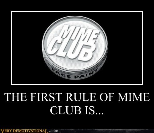 THE FIRST RULE OF MIME CLUB IS...