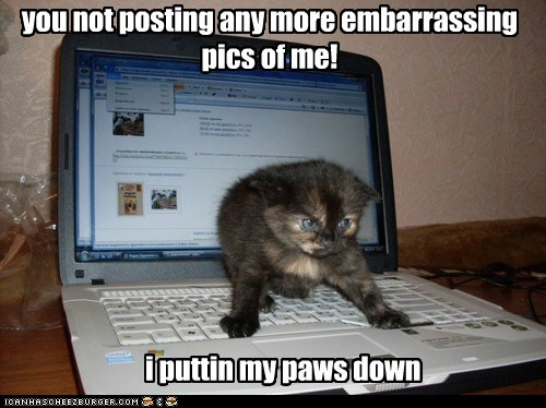 you not posting any more embarrassing pics of me!
